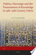 Politics, Patronage and the Transmission of Knowledge in 13th - 15th Century Tabriz