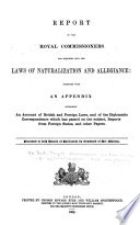 Report of the Royal Commissioners for Inquiring Into the Laws of Naturalization and Allegiance, Together with an Appendix Containing an Account of British and Foreign Laws, and of the Diplomatic Correspondence which Has Passed on the Subject Reports from Foreigh States, and Other Papers ; Presented to Both Houses of Parliament by Command of Her Majesty by Great Britain. Royal Commission on the Laws of Naturalization and Allegiance PDF