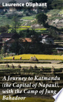 A Journey to Katmandu  the Capital of Napaul   with the Camp of Jung Bahadoor