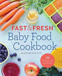 Fast   Fresh Baby Food Cookbook  120 Ridiculously Simple and Naturally Wholesome Baby Food Recipes