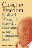 """Closer to Freedom: Enslaved Women and Everyday Resistance in the Plantation South"" by Stephanie M. H. Camp"