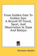 From Golden Gate to Golden Sun  A Record of Travel  Sport  and Observation in Siam and Malaya