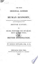 The True Original Scheme of Human Economy  Applied to the Completion of the Different Interests  and Preservation  of the British Empire  Or  Heads  Proposing the Establishment of the Third  the British Dispensation Book