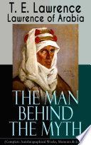 Lawrence Of Arabia The Man Behind The Myth Complete Autobiographical Works Memoirs Letters  Book