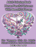 Adult Coloring Book Horses Fanciful Unicorns With Beautiful Flowers For Teenage Girls Or Adults Stress Relieve And Relaxation