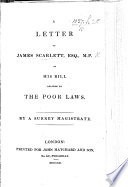 A Letter to J. Scarlett ... on his Bill relating to the Poor laws. By a Surrey Magistrate