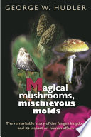 """Magical Mushrooms, Mischievous Molds"" by George W. Hudler"