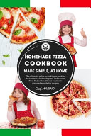 HOMEMADE PIZZA COOKBOOK Made Simple  at Home   The Ultimate Guide to Making Or Cooking the Tastiest Handmade Pizza and Sauces  from Italian Traditional Cuisine to Gourmet Worldwide Recipes