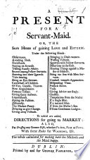 A Present for a Servant Maid  Or  the Sure Means of Gaining Love and Esteem      To which are Added Directions for Going to Market  Also  for Dressing Any Common Dish     With Some Rules for Washing  Etc   By Mrs  Eliza Haywood