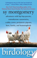 """Birdology: Adventures with a Pack of Hens, a Peck of Pigeons, Cantankerous Crows, Fierce Falcons, Hip Hop Parrots, Baby Hummingbirds, and One Murderously Big Living Dinosaur (t)"" by Sy Montgomery"