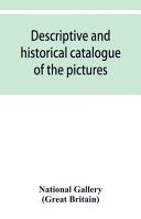 Descriptive and Historical Catalogue of the Pictures in The National Gallery; with Biographical Notices of the Deceased Painters; British and Modern S
