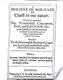 A Miracle of Miracles  or Christ in our nature  Wherein is contained the wonderfull conception  birth and life of Christ  who in the fulnesse of time became man to satisfie diuine Iustice  and to make reconciliation betweene God and man   Two sermons  Preached to the honourable Society of Grayes Inne  etc Book