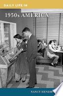 """Daily Life in 1950s America"" by Nancy Hendricks"