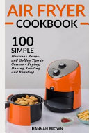 Air Fryer Cookbook  100 Simple Delicious Recipes and Golden Tips to Success   Frying  Baking  Grilling and Roasting