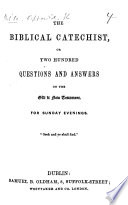 The Biblical Catechist, Or, Two Hundred Questions and Answers on the Old & New Testament