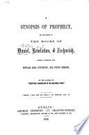 A Synopsis Of Prophecy As Contained In The Books Of Daniel Revelation Zechariah By The Author Of Scriptural Examination Of The Millenial State