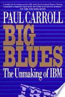 Big Blues  : The Unmaking of IBM