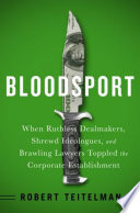 Bloodsport  : When Ruthless Dealmakers, Shrewd Ideologues, and Brawling Lawyers Toppled the Corporate Establishment