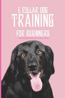 E Collar Dog Training For Beginners  An Essential Guidebook For Dog Trainers
