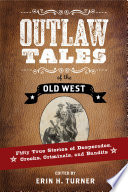 Outlaw Tales Of The Old West Fifty True Stories Of Desperados Crooks Criminals And Bandits PDF
