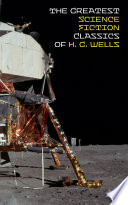 The Greatest Science Fiction Classics of H  G  Wells  Unabridged