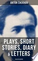 ANTON CHEKHOV: Plays, Short Stories, Diary & Letters (Collected Edition)