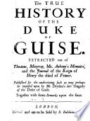 The True History of the Duke of Guise. Extracted Out of Thuanus, Mezeray, Mr Aubeny's Memoirs, and the Journal of the Reign of Henry the Third of France. Published for the Undeceiving Such as May Perhaps be Imposed Upon by Mr. Dryden's Late Tragedy of the Duke of Guise, Etc