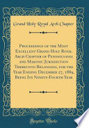 Proceedings of the Most Excellent Grand Holy Royal Arch Chapter of Pennsylvania and Masonic Jurisdiction Thereunto Belonging, for the Year Ending December 27, 1889, Being Its Ninety-Fourth Year (Classic Reprint)