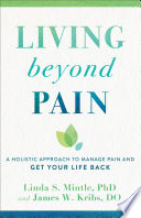 """""""Living beyond Pain: A Holistic Approach to Manage Pain and Get Your Life Back"""" by Linda S. PhD Mintle, James W. DO Kribs"""