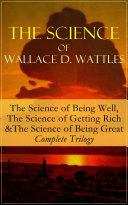 The Science of Wallace D. Wattles: The Science of Being Well, The Science of Getting Rich & The Science of Being Great – Complete Trilogy