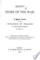 Bacon's Story of the War. A popular account of the invasion of France by the German armies, in 1870-1. With map of Central Europe, and a strategical map, etc