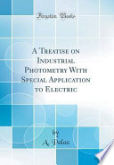 A Treatise on Industrial Photometry With Special Application to Electric (Classic Reprint)