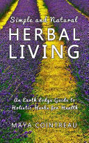 Simple and Natural Herbal Living   An Earth Lodge Guide to Holistic Herbs for Health