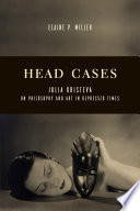 Head Cases  : Julia Kristeva on Philosophy and Art in Depressed Times
