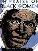 In Praise Of Black Women Heroines Of The Slavery Era Book PDF