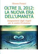 Oltre il 2012: la Nuova Era dell'Umanità. Insegnamenti degli Angeli per la nostra Evoluzione