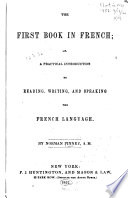The First Book in French  Or  A Practical Introduction to Reading  Writing  and Speaking the French Language