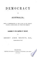 Democracy in Australia  being a consideration of the cause of our present political difficulties and their true remedy  Addressed to the electors of Belfast