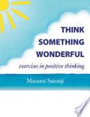 Think Something Wonderful  Exercises in Positive Thinking