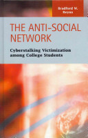 The anti-social network : cyberstalking victimization among college students / Bradford W. Reyns.