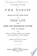 A Handbook of the Tariff on Imports Into the United States, the Free List, and the Bond and Warehouse System Now in Force