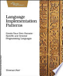 Language Implementation Patterns  : Create Your Own Domain-specific and General Programming Languages
