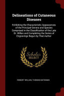 Delineations of Cutaneous Diseases: Exhibiting the Characteristic Appearances of the Principal Genera and Species Comprised in the Classification of T