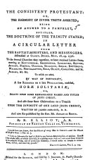 The Consistent Protestant  Or  the Harmony of Divine Truth Asserted  Being an Answer to a Pamphlet  Entitled The Doctrine of the Trinity Stated  in a Circular Letter from the Baptist Ministers  and Messengers  Assembled at Olney  Bucks  May 28  29  1776  to the Several Churches They Represent     To which are Added     a Few Remarks on a Late Publication  Entitled Hor   Solitari    by A  Serle      and     Some     Observations on a Treatise Upon the Divinity of     Jesus Christ  Written by J  Abbadie     and     Republished by     A  Booth