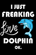 I Just Freaking Love Dolphin Ok