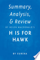 Summary  Analysis   Review of Helen Macdonald   s H is for Hawk by Eureka Book PDF