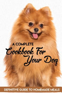 A Complete Cookbook For Your Dog Definitive Guide To Homemade Meals