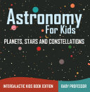 Pdf Astronomy For Kids: Planets, Stars and Constellations - Intergalactic Kids Book Edition Telecharger