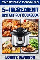 Everyday Cooking 5 Ingredient Instant Pot Cookbook Book PDF