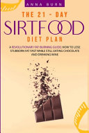 The 21 Day Sirtfood Diet Plan  A Revolutionary Fat Burning Guide  How to Lose Weight Fast While Eating Chocolate and Drinking Wine